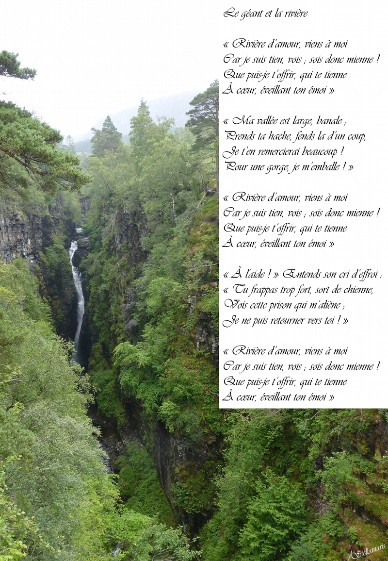 Le géant et la rivière / / « Rivière d'amour, viens à moi / Car je suis tien, vois ; sois donc mienne ! / Que puis-je t'offrir, qui te tienne / À cœur, éveillant ton émoi » / / « Ma vallée est large, banale ; / Prends ta hache, fends la d'un coup, / Je t'en remercierai beaucoup ! / Pour une gorge, je m'emballe ! » / / « Rivière d'amour, viens à moi / Car je suis tien, vois ; sois donc mienne ! / Que puis-je t'offrir, qui te tienne / À cœur, éveillant ton émoi » / / « Au secours ! » Entends son cri d'effroi : / « Tu frappas trop fort, sort de chienne, / Vois cette prison qui m'aliène ; / Je ne puis retourner vers toi ! » / / « Rivière d'amour, viens à moi / Car je suis tien, vois ; sois donc mienne ! / Que puis-je t'offrir, qui te tienne / À cœur, éveillant ton émoi » / / Stellamaris