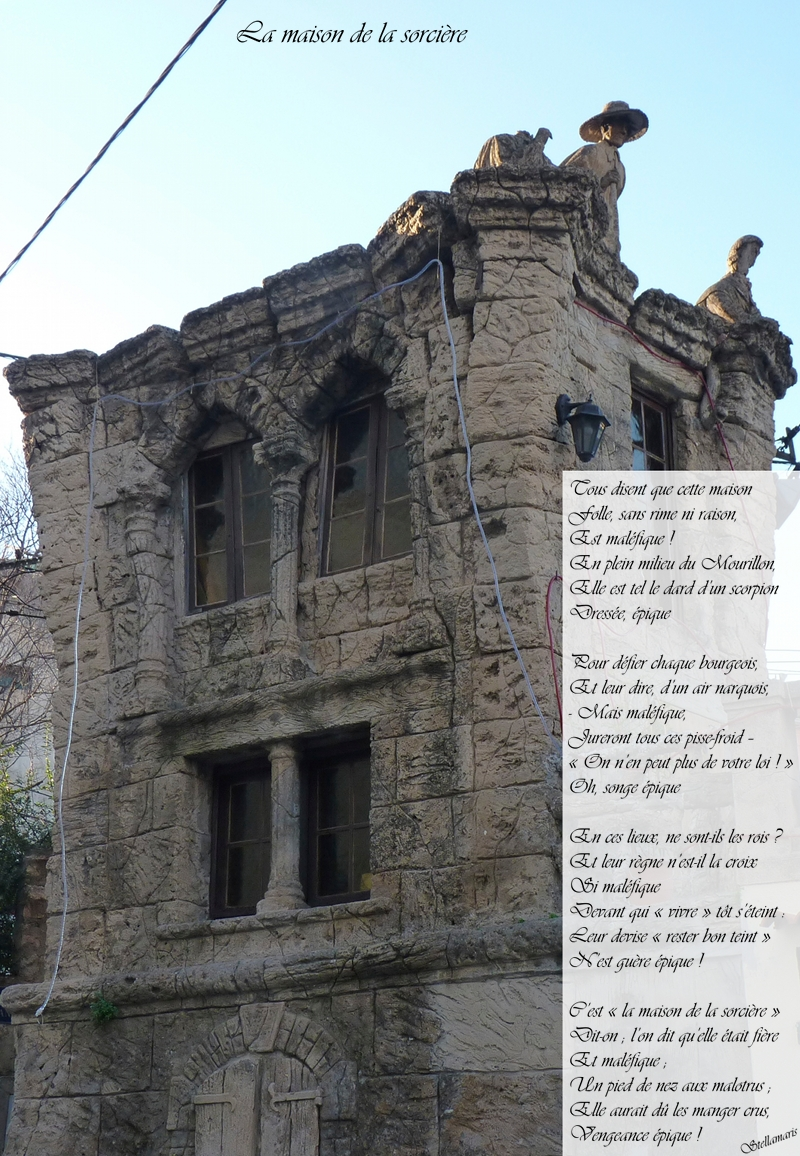 La maison de la sorcière / / Tous disent que cette maison / Folle, sans rime ni raison, / Est maléfique ! / En plein milieu du Mourillon, / Elle est tel le dard d'un scorpion / Dressée, épique / / Pour défier chaque bourgeois, / Et leur dire, d'un air narquois, / - Mais maléfique, / Jureront tous ces pisse-froid – / « On n'en peut plus de votre loi ! » / Oh, songe épique / / En ces lieux, ne sont-ils les rois ? / Et leur règne n'est-il la croix / Si maléfique / / Devant qui « vivre » tôt s'éteint : / Leur devise « rester bon teint » / N'est guère épique ! / / C'est « la maison de la sorcière » / Dit-on ; l'on dit qu'elle était fière / Et maléfique ; / Un pied de nez aux malotrus ; / Elle aurait dû les manger crus, / Vengeance épique ! / / Stellamaris